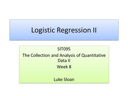 Logistic Regression II SIT095 The Collection and Analysis of Quantitative Data II Week 8 Luke Sloan SIT095 The Collection and Analysis of Quantitative.