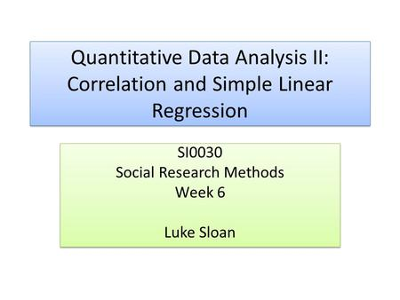 Quantitative Data Analysis II: Correlation and Simple Linear Regression SI0030 Social Research Methods Week 6 Luke Sloan SI0030 Social Research Methods.