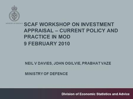 Division of Economic Statistics and Advice SCAF WORKSHOP ON INVESTMENT APPRAISAL – CURRENT POLICY AND PRACTICE IN MOD 9 FEBRUARY 2010 NEIL V DAVIES, JOHN.
