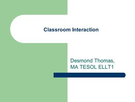 Classroom Interaction Desmond Thomas, MA TESOL ELLT1.