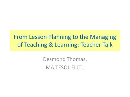 From Lesson Planning to the Managing of Teaching & Learning: Teacher Talk Desmond Thomas, MA TESOL ELLT1.