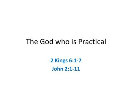 The God who is Practical 2 Kings 6:1-7 John 2:1-11.