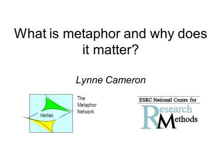What is metaphor and why does it matter? Lynne Cameron The Metaphor Network MetNet.