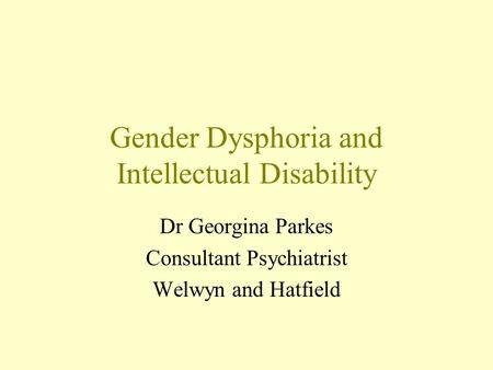 Gender Dysphoria and Intellectual Disability Dr Georgina Parkes Consultant Psychiatrist Welwyn and Hatfield.