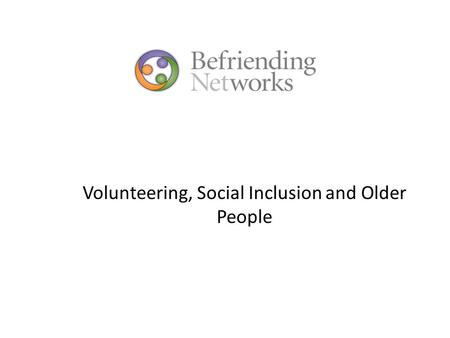 Volunteering, Social Inclusion and Older People. Scottish Government outcome 'We live longer, healthier lives'-indicators include: improving the quality.