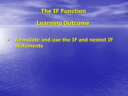 The IF Function Learning Outcome formulate and use the IF and nested IF statements formulate and use the IF and nested IF statements.