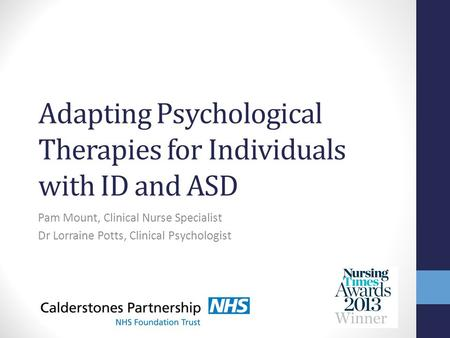 Adapting Psychological Therapies for Individuals with ID and ASD Pam Mount, Clinical Nurse Specialist Dr Lorraine Potts, Clinical Psychologist.