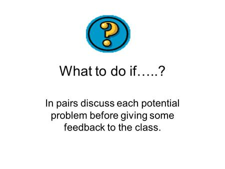 What to do if…..? In pairs discuss each potential problem before giving some feedback to the class.