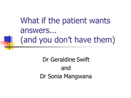 What if the patient wants answers... (and you don't have them) Dr Geraldine Swift and Dr Sonia Mangwana.