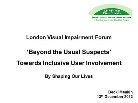 London Visual Impairment Forum 'Beyond the Usual Suspects' Towards Inclusive User Involvement By Shaping Our Lives Becki Meakin 13 th December 2013.