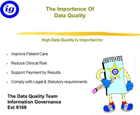The Data Quality Team Information Governance Ext 8168 The Importance Of Data Quality High Data Quality is Important to: * Improve Patient Care * Reduce.