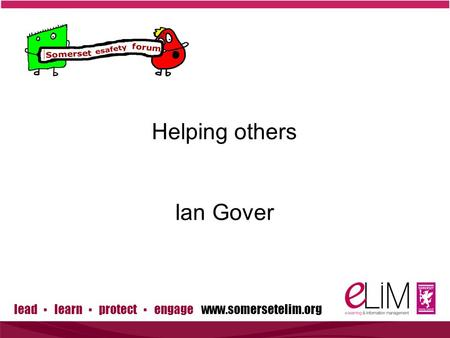 Lead ▪ learn ▪ protect ▪ engage www.somersetelim.org Helping others Ian Gover.