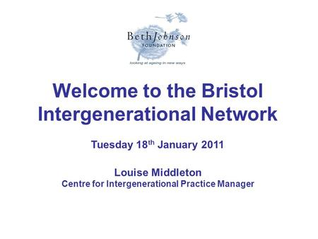 Welcome to the Bristol Intergenerational Network Tuesday 18 th January 2011 Louise Middleton Centre for Intergenerational Practice Manager.