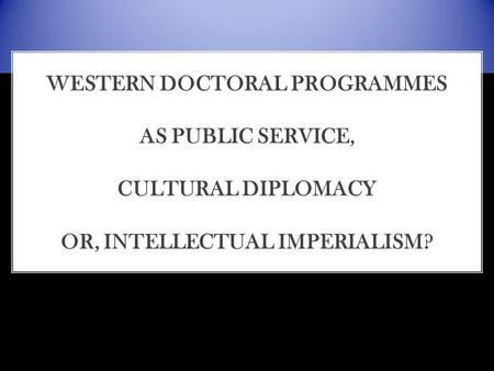 WESTERN DOCTORAL PROGRAMMES AS PUBLIC SERVICE, CULTURAL DIPLOMACY OR, INTELLECTUAL IMPERIALISM?