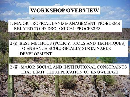 WORKSHOP OVERVIEW 1. MAJOR TROPICAL LAND MANAGEMENT PROBLEMS RELATED TO HYDROLOGICAL PROCESSES 2 (i). BEST METHODS (POLICY, TOOLS AND TECHNIQUES) TO ENHANCE.