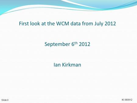 IK 060912 Slide 0 First look at the WCM data from July 2012 September 6 th 2012 Ian Kirkman.