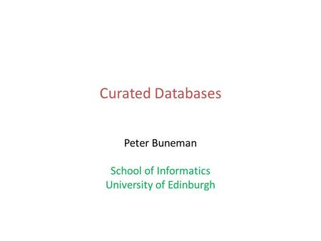 Curated Databases Peter Buneman School of Informatics University of Edinburgh.