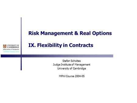 Risk Management & Real Options IX. Flexibility in Contracts Stefan Scholtes Judge Institute of Management University of Cambridge MPhil Course 2004-05.