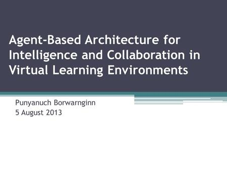 Agent-Based Architecture for Intelligence and Collaboration in Virtual Learning Environments Punyanuch Borwarnginn 5 August 2013.