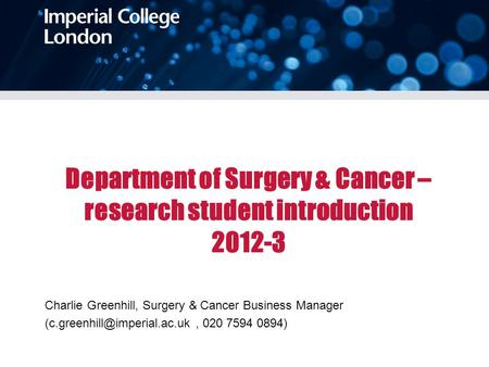 Department of Surgery & Cancer – research student introduction 2012-3 Charlie Greenhill, Surgery & Cancer Business Manager