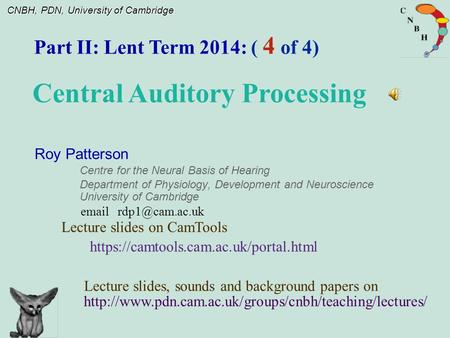 CNBH, PDN, University of Cambridge Roy Patterson Centre for the Neural Basis of Hearing Department of Physiology, Development and Neuroscience University.
