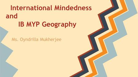 International Mindedness and IB MYP Geography Ms. Oyndrilla Mukherjee.