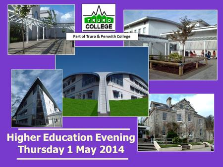Higher Education Evening Thursday 1 May 2014 Part of Truro & Penwith College.