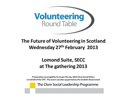 The Future of Volunteering in Scotland Wednesday 27 th February 2013 Lomond Suite, SECC at The gathering 2013 Presentation put together by Susan Murray,