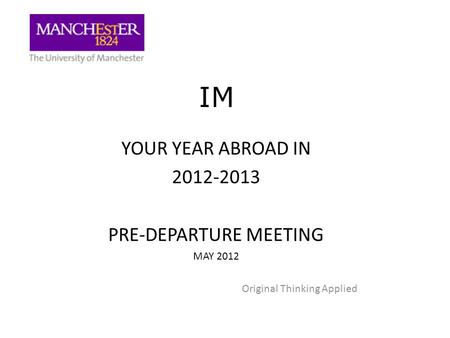 IM YOUR YEAR ABROAD IN 2012-2013 PRE-DEPARTURE MEETING MAY 2012 Original Thinking Applied.