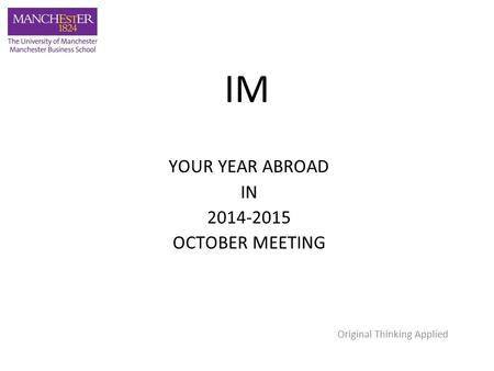 IM YOUR YEAR ABROAD IN 2014-2015 OCTOBER MEETING Original Thinking Applied.