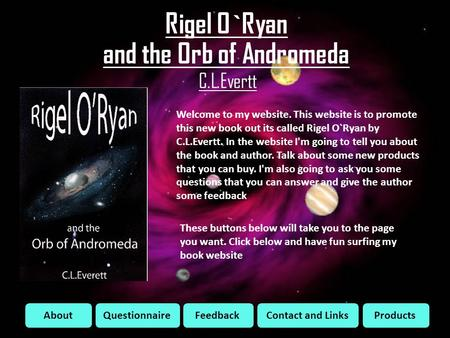 Rigel O`Ryan and the Orb of Andromeda C.L.Evertt AboutQuestionnaireFeedbackContact and LinksProducts Welcome to my website. This website is to promote.