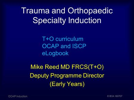 © BOA 160707 Trauma and Orthopaedic Specialty Induction OCAP Induction T+O curriculum OCAP and ISCP eLogbook Mike Reed MD FRCS(T+O) Deputy Programme Director.