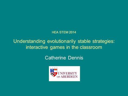 HEA STEM 2014 Understanding evolutionarily stable strategies: interactive games in the classroom Catherine Dennis.