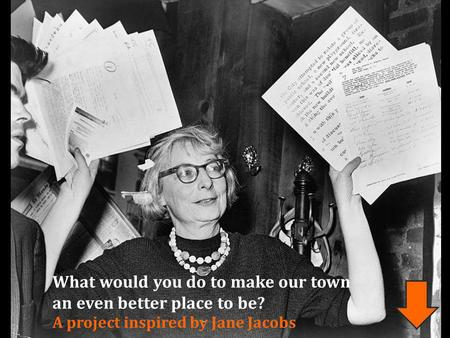 What would you do to make our town an even better place to be? A project inspired by Jane Jacobs.