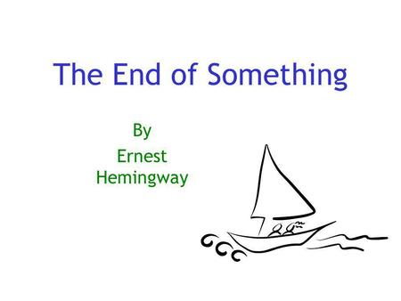 The End of Something By Ernest Hemingway. What happens in The End of Something? This is a simple story, or at first seems so, and is one that happens.