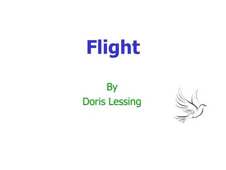 Flight By Doris Lessing. What happens in Flight? An old man (unnamed) who keeps pigeons, worries about his granddaughter, Alice. He has seen his other.