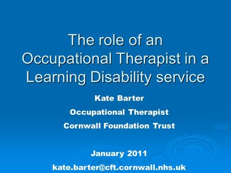 The role of an Occupational Therapist in a Learning Disability service Kate Barter Occupational Therapist Cornwall Foundation Trust January 2011