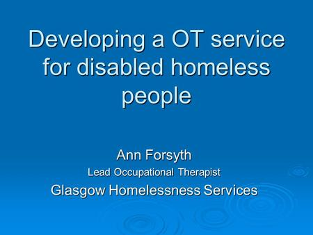 Developing a OT service for disabled homeless people Ann Forsyth Lead Occupational Therapist Glasgow Homelessness Services.