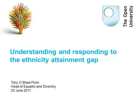 Understanding and responding to the ethnicity attainment gap Tony O'Shea-Poon Head of Equality and Diversity 23 June 2011.