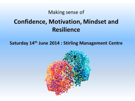 Making sense of Confidence, Motivation, Mindset and Resilience Saturday 14 th June 2014 : Stirling Management Centre.