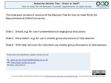 Researcher Decision Tree – 'Green' or 'Gold'? How to meet the UK Research Councils' requirements on Open Access This slide pack contains 3 versions of.