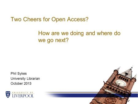 Two Cheers for Open Access? How are we doing and where do we go next? Phil Sykes University Librarian October 2013.
