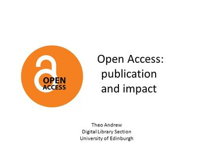 Open Access: publication and impact Theo Andrew Digital Library Section University of Edinburgh.