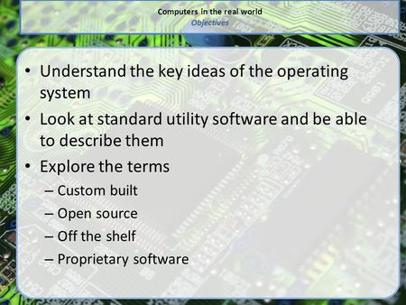 Computers in the real world Objectives Understand the key ideas of the operating system Look at standard utility software and be able to describe them.