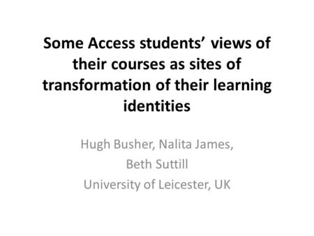 Some Access students' views of their courses as sites of transformation of their learning identities Hugh Busher, Nalita James, Beth Suttill University.