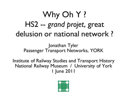 Why Oh Y ? HS2 -- grand projet, great delusion or national network ? Jonathan Tyler Passenger Transport Networks, YORK Institute of Railway Studies and.