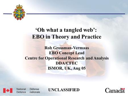 Unclassified USJFCOM/J9/JPP/MNE 17 May 2005 1 'Oh what a tangled web': EBO in Theory and Practice Rob Grossman-Vermaas EBO Concept Lead Centre for Operational.