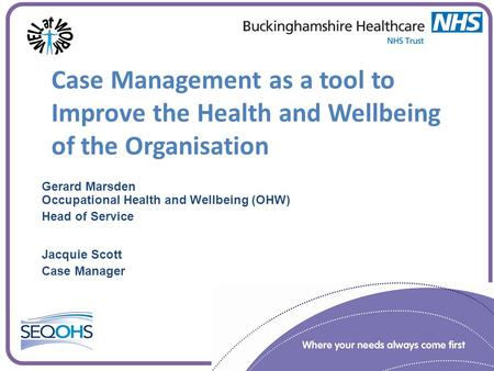 Case Management as a tool to Improve the Health and Wellbeing of the Organisation Gerard Marsden Occupational Health and Wellbeing (OHW) Head of Service.