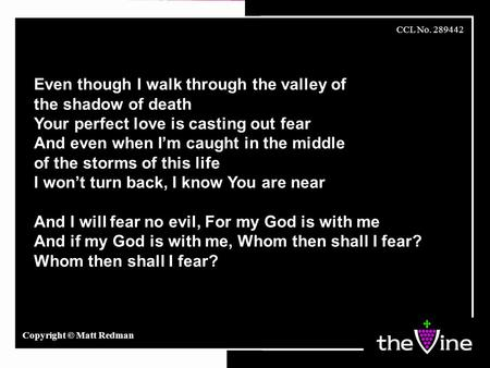 Even though I walk through the valley of the shadow of death Your perfect love is casting out fear And even when I'm caught in the middle of the storms.