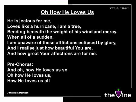 Oh How He Loves Us He is jealous for me, Loves like a hurricane, I am a tree, Bending beneath the weight of his wind and mercy. When all of a sudden, I.